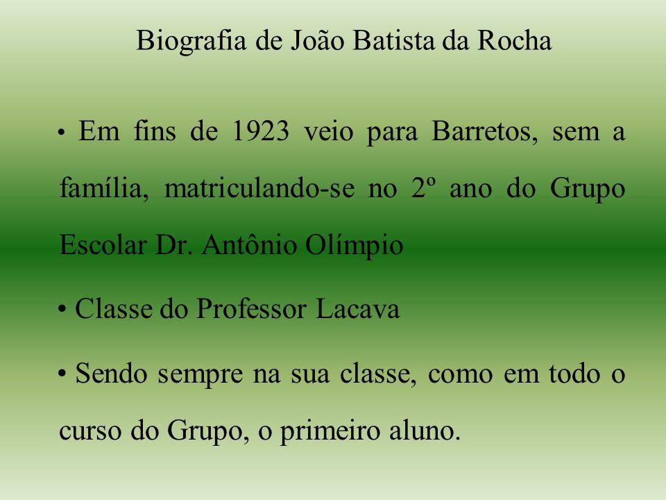 Biografia de João Batista da Rocha Em fins de 1923 veio para Barretos, sem a família, matriculando-se no 2º ano do Grupo Escolar Dr. Antônio Olímpio C