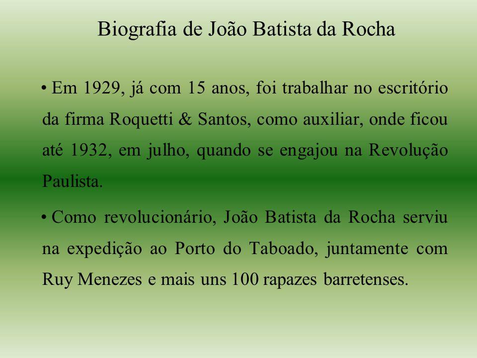 Biografia de João Batista da Rocha Em 1929, já com 15 anos, foi trabalhar no escritório da firma Roquetti & Santos, como auxiliar, onde ficou até 1932, em julho, quando se engajou na Revolução Paulista.