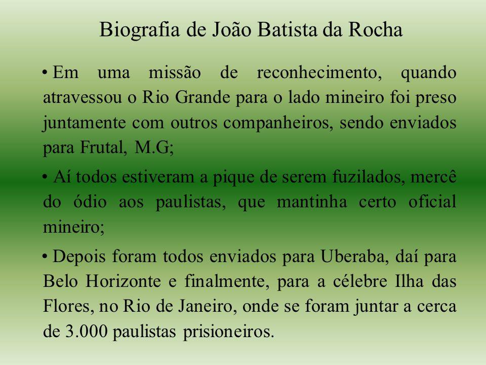 Biografia de João Batista da Rocha Em uma missão de reconhecimento, quando atravessou o Rio Grande para o lado mineiro foi preso juntamente com outros companheiros, sendo enviados para Frutal, M.G; Aí todos estiveram a pique de serem fuzilados, mercê do ódio aos paulistas, que mantinha certo oficial mineiro; Depois foram todos enviados para Uberaba, daí para Belo Horizonte e finalmente, para a célebre Ilha das Flores, no Rio de Janeiro, onde se foram juntar a cerca de 3.000 paulistas prisioneiros.