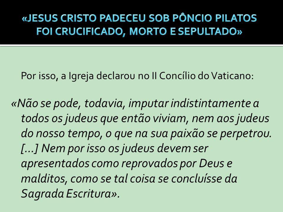 Por isso, a Igreja declarou no II Concílio do Vaticano: «Não se pode, todavia, imputar indistintamente a todos os judeus que então viviam, nem aos jud