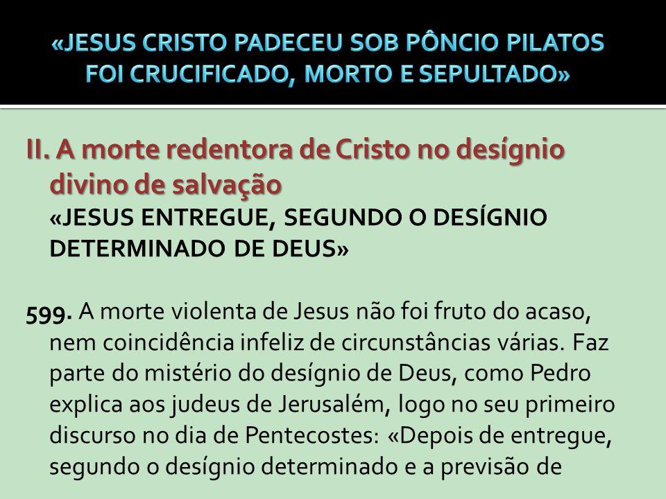 II. A morte redentora de Cristo no desígnio divino de salvação «JESUS ENTREGUE, SEGUNDO O DESÍGNIO DETERMINADO DE DEUS» 599. A morte violenta de Jesus