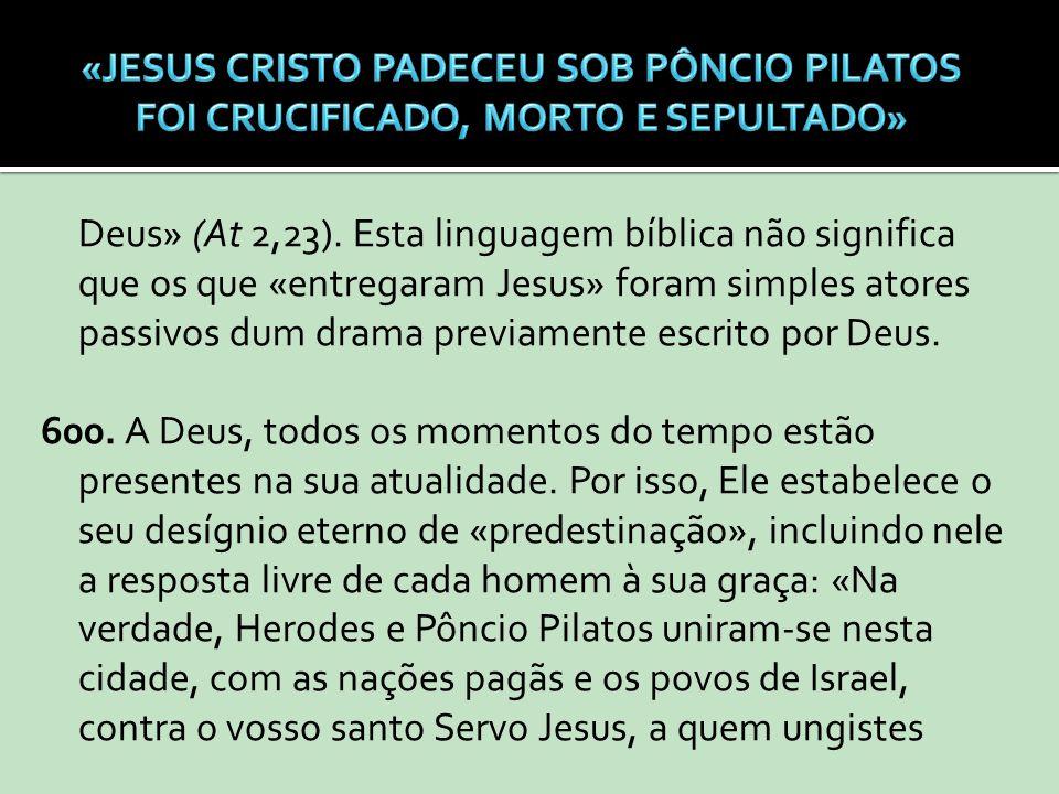Deus» (At 2,23). Esta linguagem bíblica não significa que os que «entregaram Jesus» foram simples atores passivos dum drama previamente escrito por De
