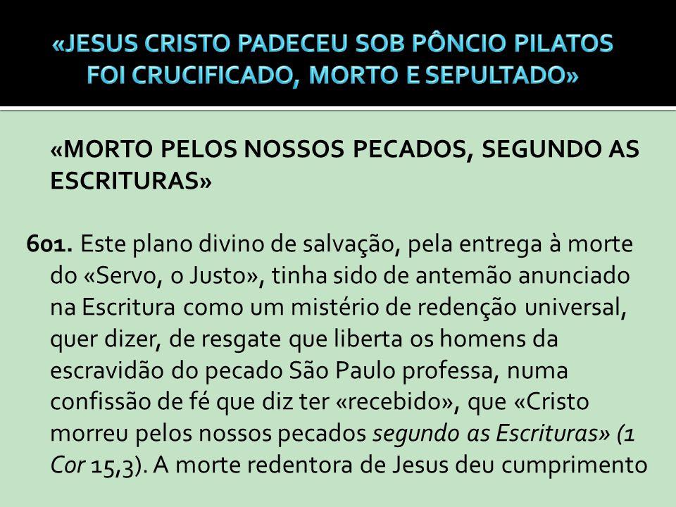 «MORTO PELOS NOSSOS PECADOS, SEGUNDO AS ESCRITURAS» 601. Este plano divino de salvação, pela entrega à morte do «Servo, o Justo», tinha sido de antemã