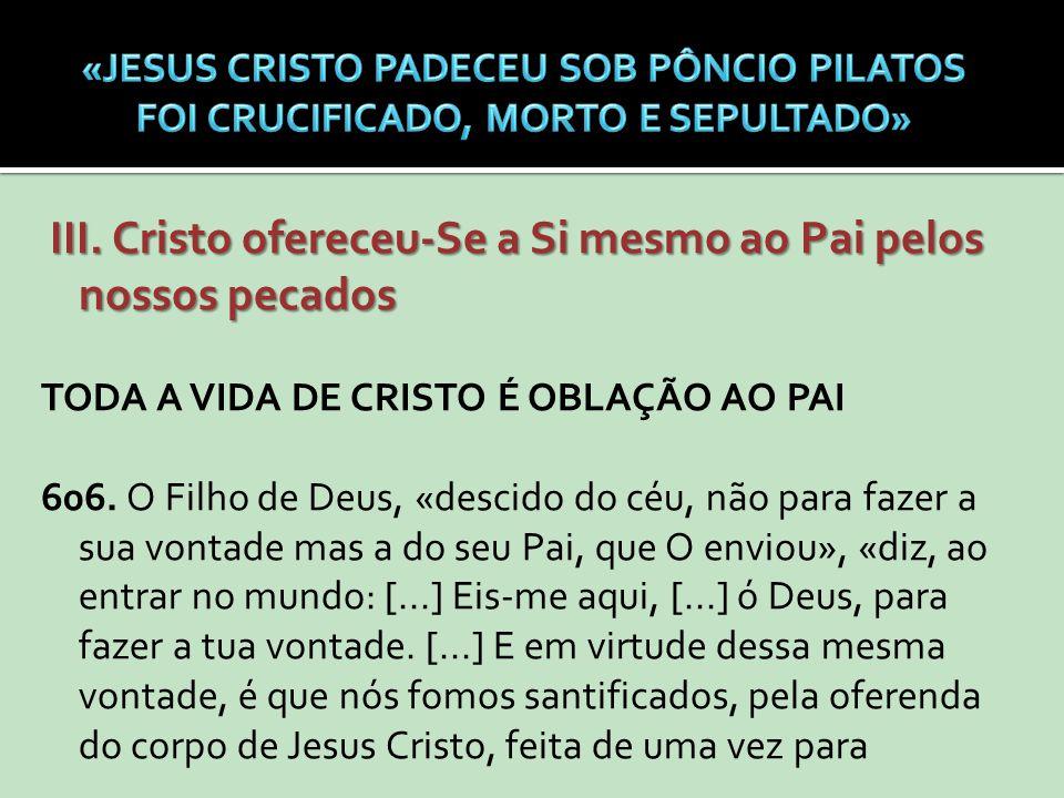 III. Cristo ofereceu-Se a Si mesmo ao Pai pelos nossos pecados III. Cristo ofereceu-Se a Si mesmo ao Pai pelos nossos pecados TODA A VIDA DE CRISTO É