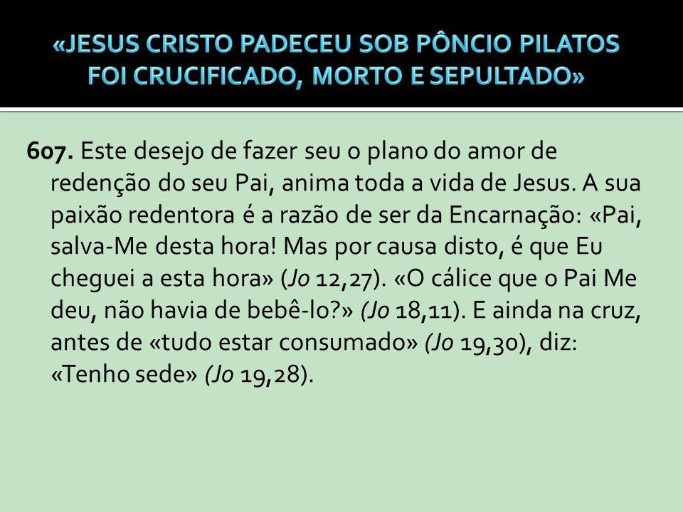 607. Este desejo de fazer seu o plano do amor de redenção do seu Pai, anima toda a vida de Jesus. A sua paixão redentora é a razão de ser da Encarnaçã