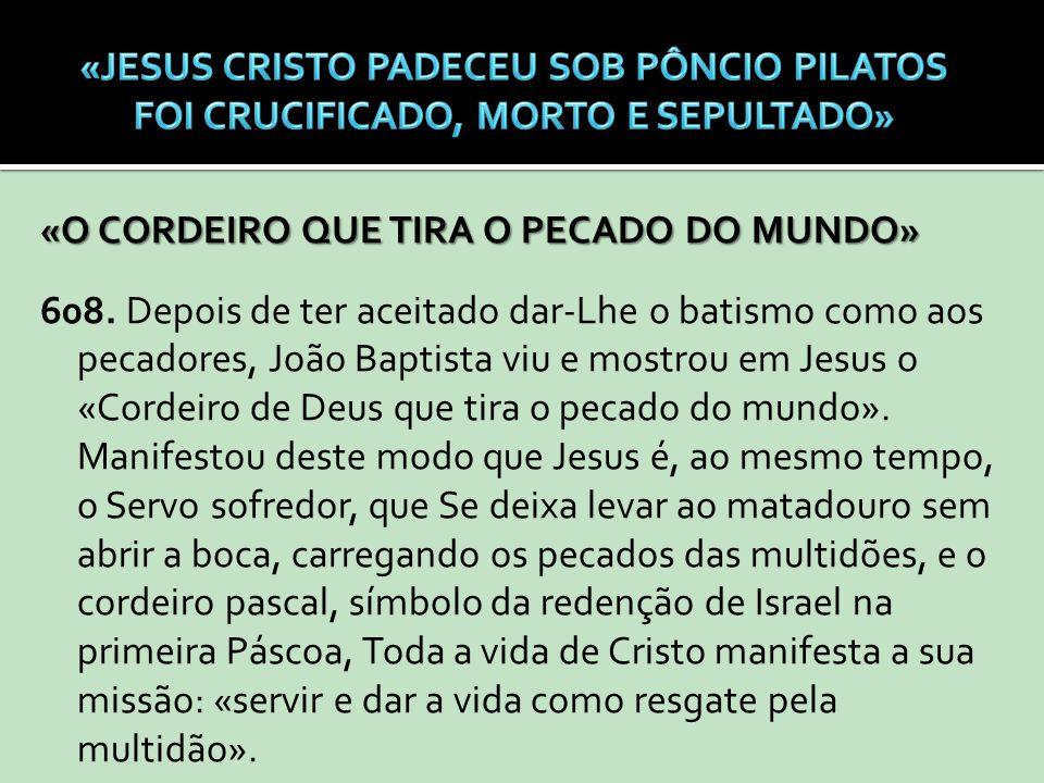 «O CORDEIRO QUE TIRA O PECADO DO MUNDO» 608. Depois de ter aceitado dar-Lhe o batismo como aos pecadores, João Baptista viu e mostrou em Jesus o «Cord