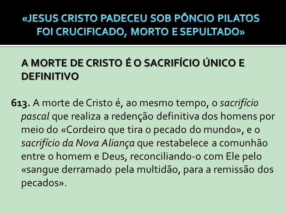 A MORTE DE CRISTO É O SACRIFÍCIO ÚNICO E DEFINITIVO 613. A morte de Cristo é, ao mesmo tempo, o sacrifício pascal que realiza a redenção definitiva do