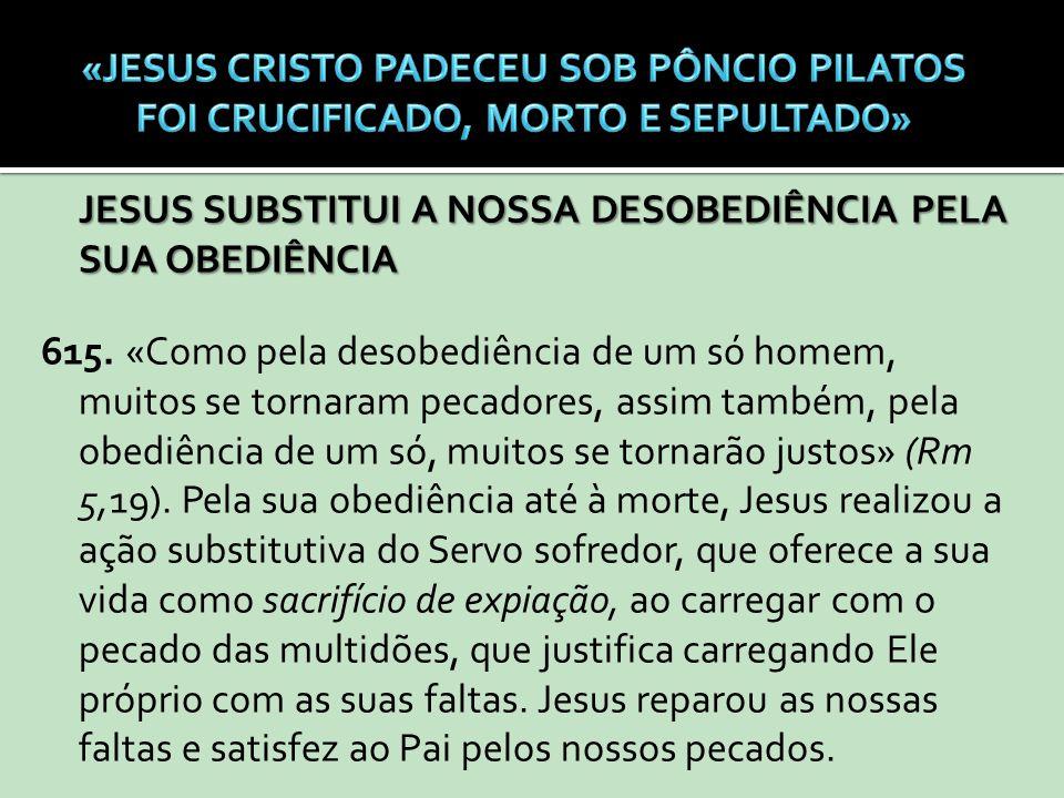 JESUS SUBSTITUI A NOSSA DESOBEDIÊNCIA PELA SUA OBEDIÊNCIA 615. «Como pela desobediência de um só homem, muitos se tornaram pecadores, assim também, pe