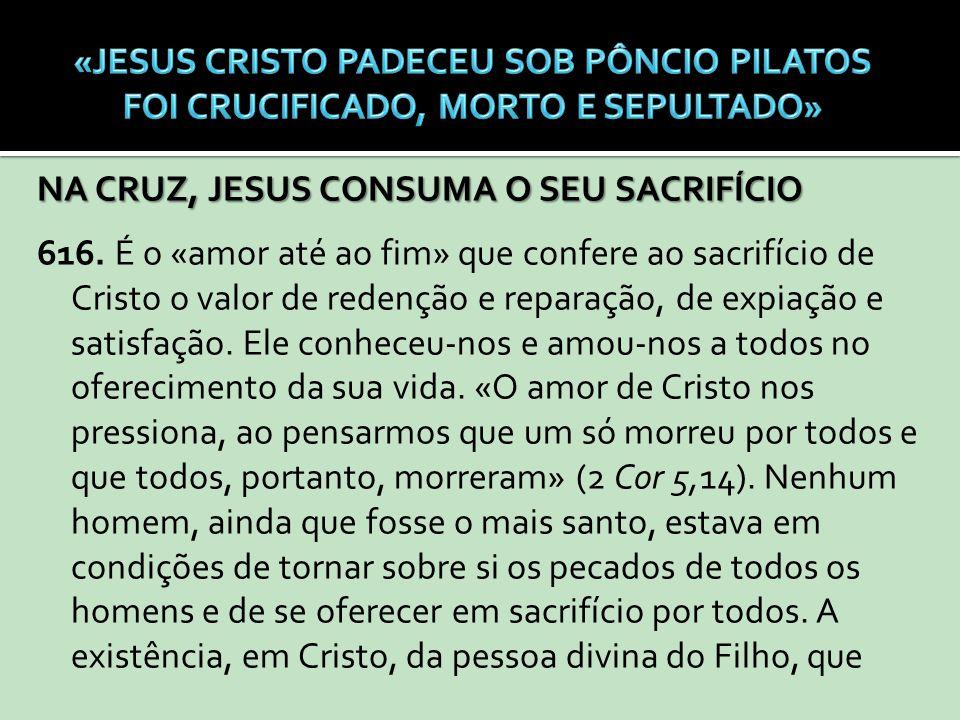 NA CRUZ, JESUS CONSUMA O SEU SACRIFÍCIO 616. É o «amor até ao fim» que confere ao sacrifício de Cristo o valor de redenção e reparação, de expiação e