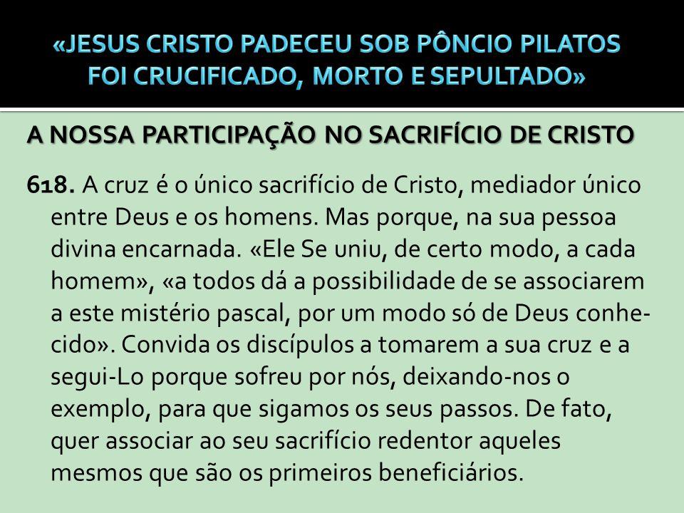 A NOSSA PARTICIPAÇÃO NO SACRIFÍCIO DE CRISTO 618. A cruz é o único sacrifício de Cristo, mediador único entre Deus e os homens. Mas porque, na sua pes