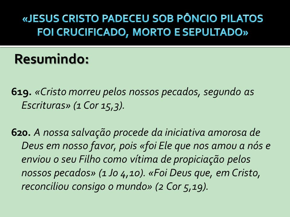 Resumindo: 619. «Cristo morreu pelos nossos pecados, segundo as Escrituras» (1 Cor 15,3). 620. A nossa salvação procede da iniciativa amorosa de Deus