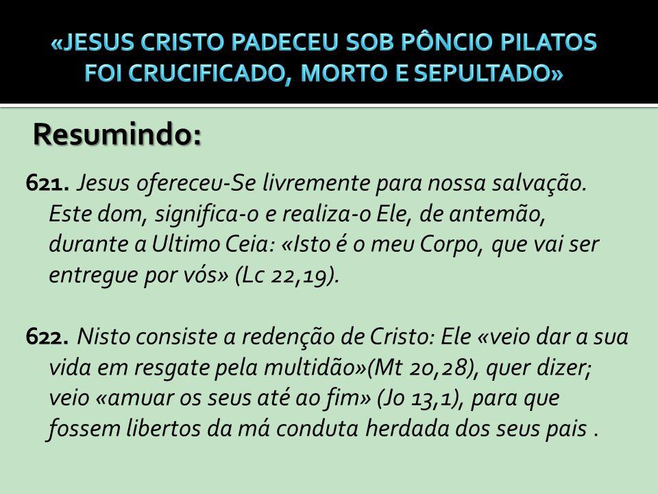 Resumindo: 621. Jesus ofereceu-Se livremente para nossa salvação. Este dom, significa-o e realiza-o Ele, de antemão, durante a Ultimo Ceia: «Isto é o