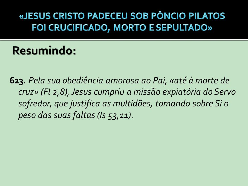 Resumindo: 623. Pela sua obediência amorosa ao Pai, «até à morte de cruz» (Fl 2,8), Jesus cumpriu a missão expiatória do Servo sofredor, que justifica