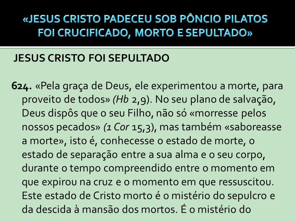 JESUS CRISTO FOI SEPULTADO 624. «Pela graça de Deus, ele experimentou a morte, para proveito de todos» (Hb 2,9). No seu plano de salvação, Deus dispôs