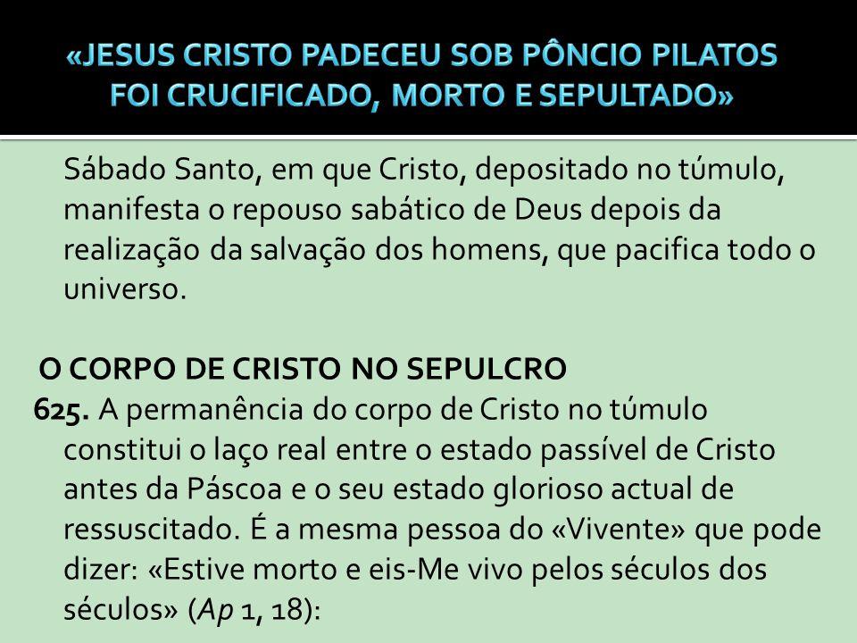 Sábado Santo, em que Cristo, depositado no túmulo, manifesta o repouso sabático de Deus depois da realização da salvação dos homens, que pacifica todo