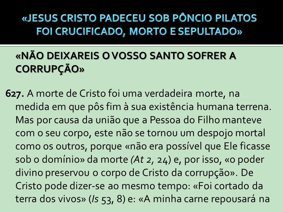 «NÃO DEIXAREIS O VOSSO SANTO SOFRER A CORRUPÇÃO» 627. A morte de Cristo foi uma verdadeira morte, na medida em que pôs fim à sua existência humana ter