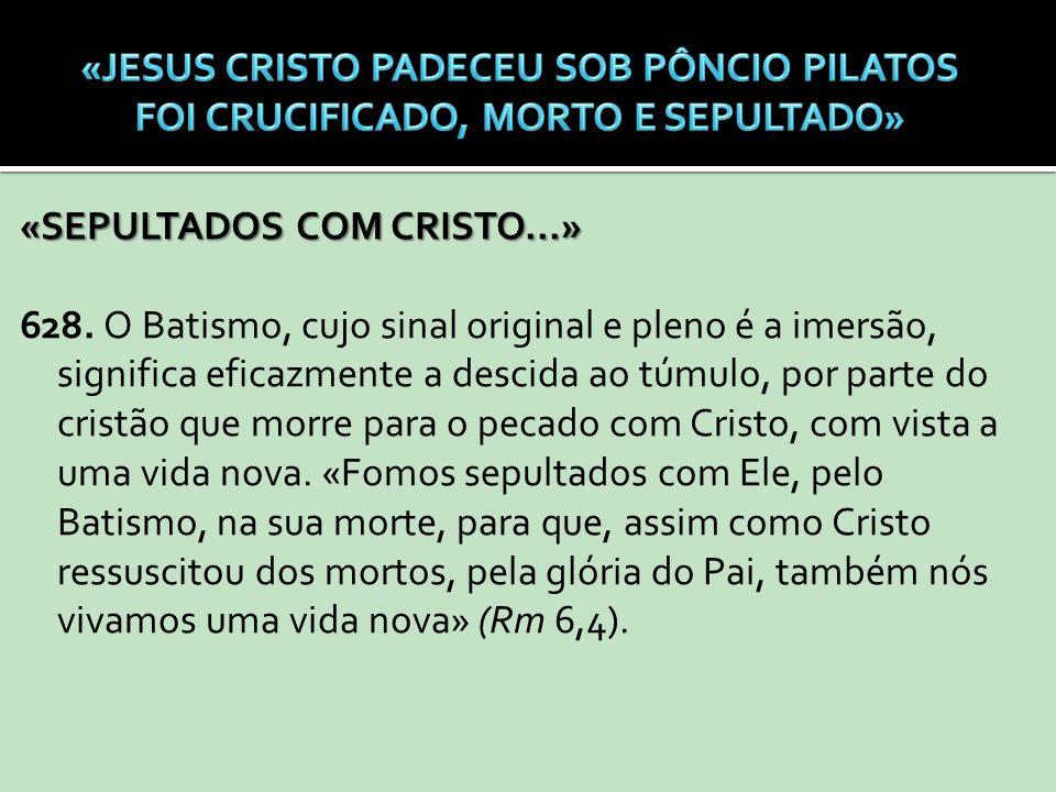 «SEPULTADOS COM CRISTO...» 628. O Batismo, cujo sinal original e pleno é a imersão, significa eficazmente a descida ao túmulo, por parte do cristão qu
