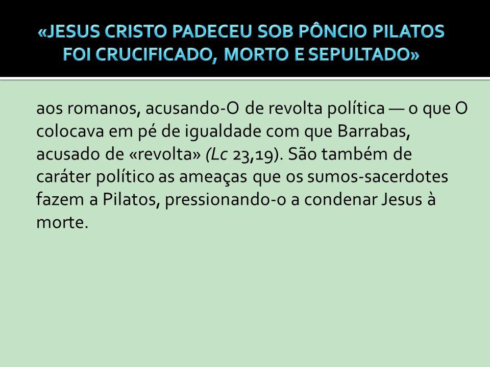 aos romanos, acusando-O de revolta política o que O colocava em pé de igualdade com que Barrabas, acusado de «revolta» (Lc 23,19). São também de carát