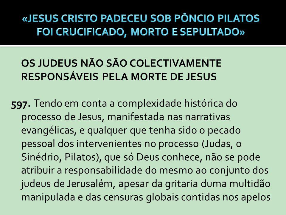 OS JUDEUS NÃO SÃO COLECTIVAMENTE RESPONSÁVEIS PELA MORTE DE JESUS 597. Tendo em conta a complexidade histórica do processo de Jesus, manifestada nas n