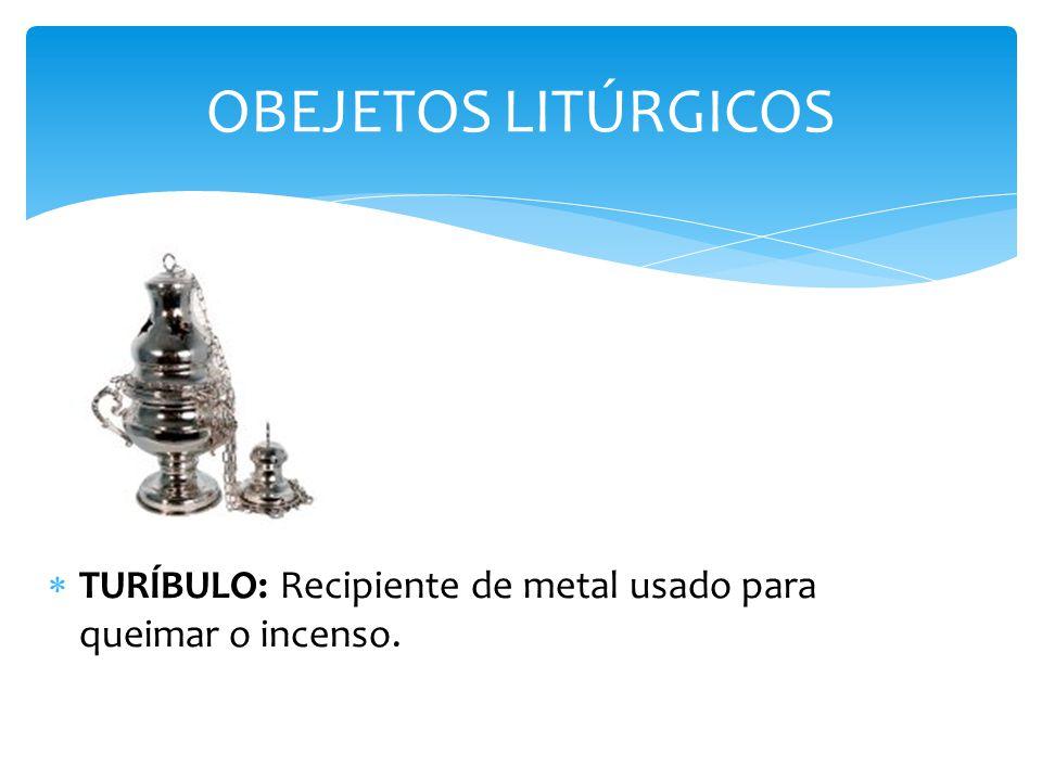 TURÍBULO: Recipiente de metal usado para queimar o incenso. OBEJETOS LITÚRGICOS