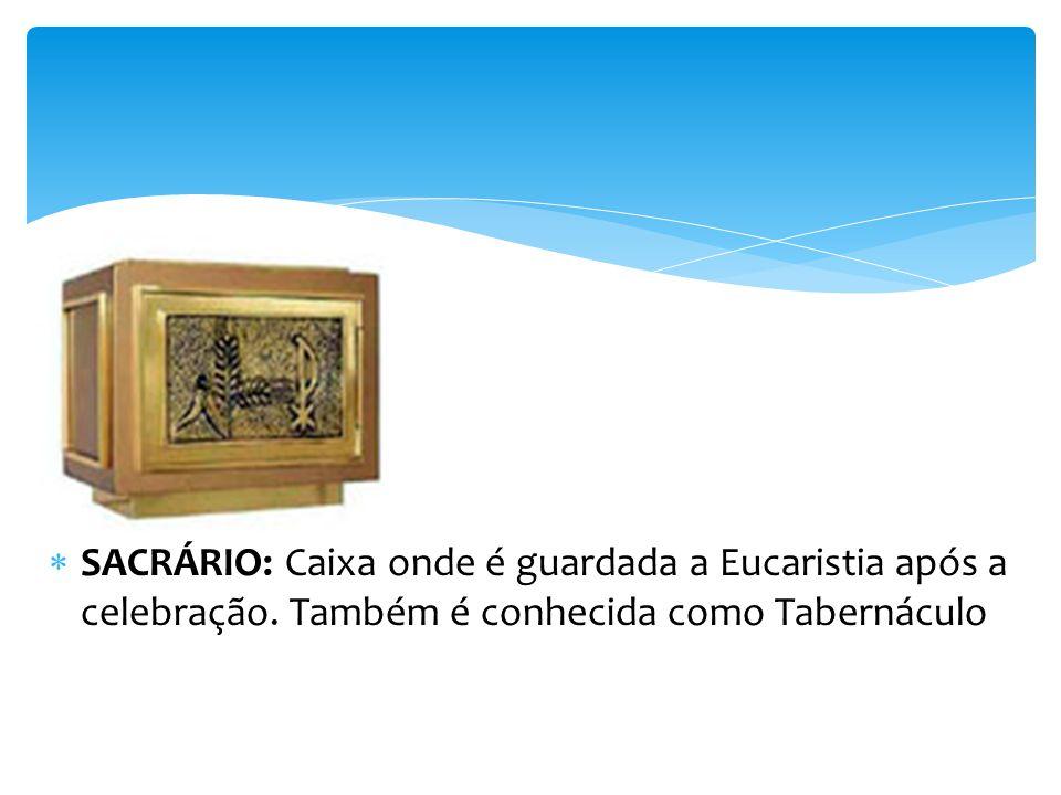 SACRÁRIO: Caixa onde é guardada a Eucaristia após a celebração. Também é conhecida como Tabernáculo