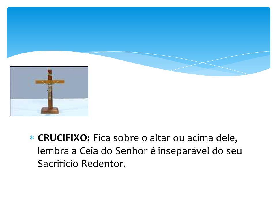 CRUCIFIXO: Fica sobre o altar ou acima dele, lembra a Ceia do Senhor é inseparável do seu Sacrifício Redentor.