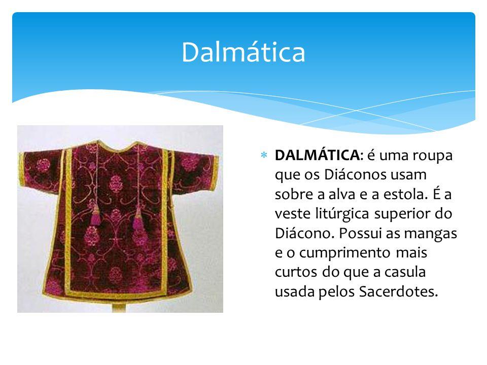 Dalmática DALMÁTICA: é uma roupa que os Diáconos usam sobre a alva e a estola.