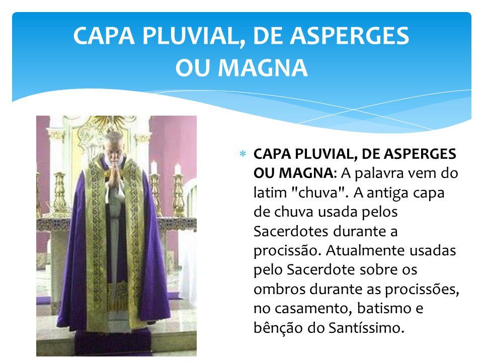 CAPA PLUVIAL, DE ASPERGES OU MAGNA CAPA PLUVIAL, DE ASPERGES OU MAGNA: A palavra vem do latim