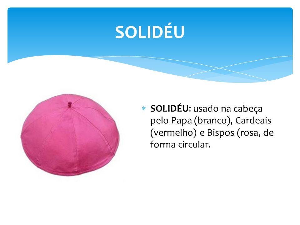 SOLIDÉU SOLIDÉU: usado na cabeça pelo Papa (branco), Cardeais (vermelho) e Bispos (rosa, de forma circular.