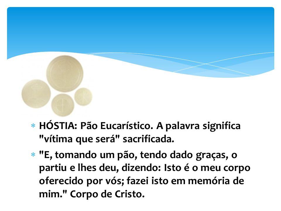 HÓSTIA: Pão Eucarístico. A palavra significa