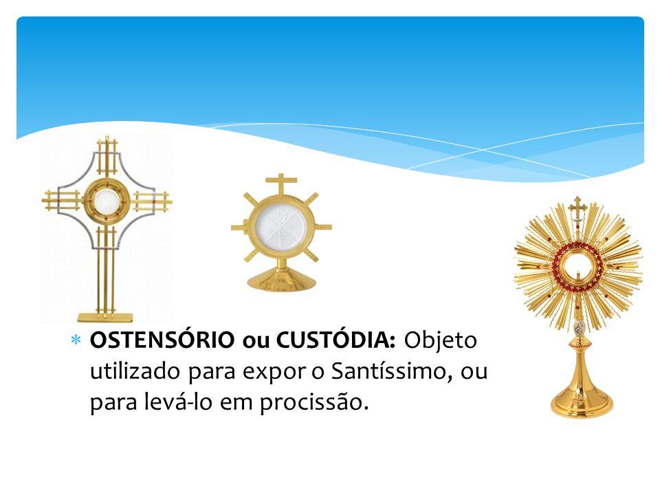 OSTENSÓRIO ou CUSTÓDIA: Objeto utilizado para expor o Santíssimo, ou para levá-lo em procissão.