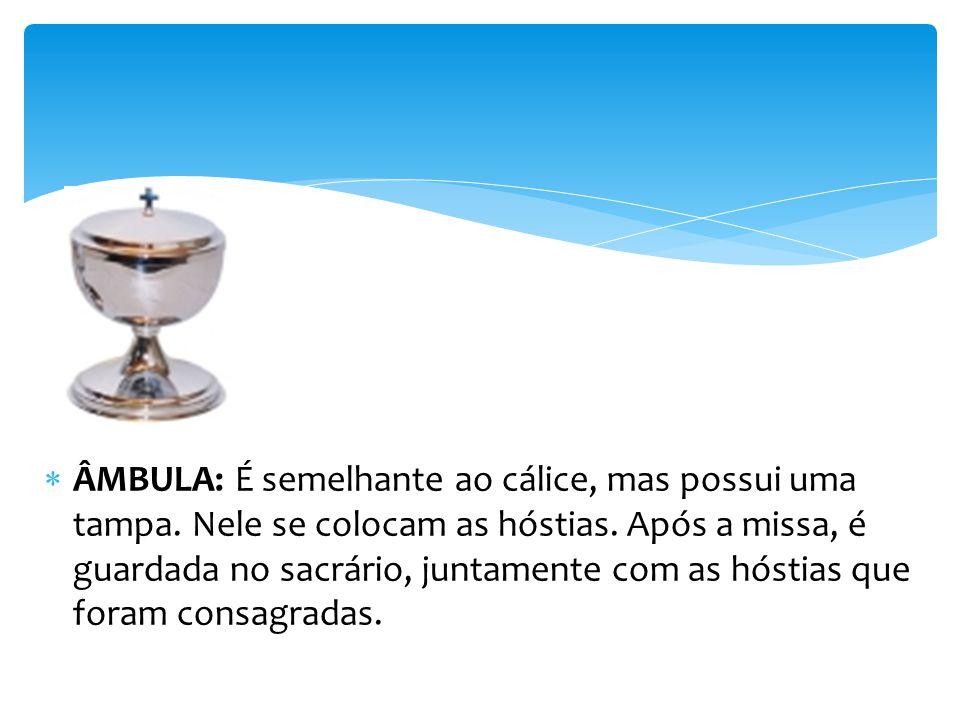 ÂMBULA: É semelhante ao cálice, mas possui uma tampa.