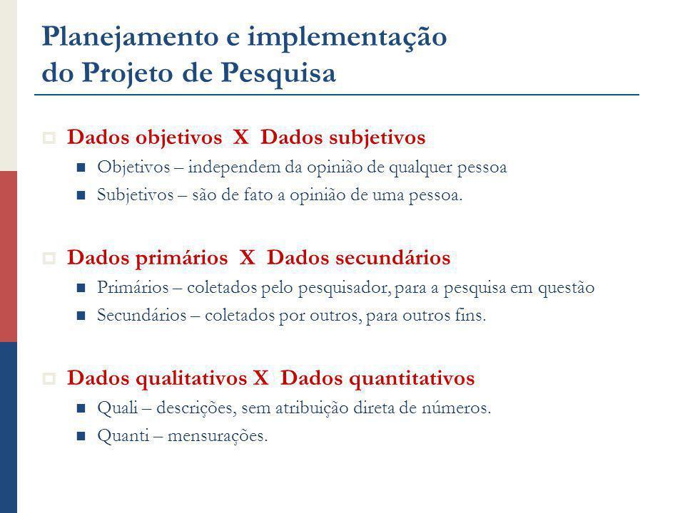 Planejamento e implementação do Projeto de Pesquisa Dados objetivos X Dados subjetivos Objetivos – independem da opinião de qualquer pessoa Subjetivos