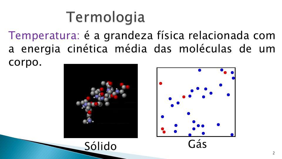 2 Temperatura: é a grandeza física relacionada com a energia cinética média das moléculas de um corpo. Gás Sólido