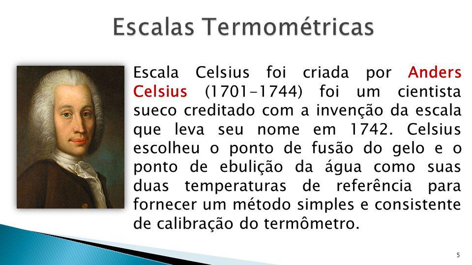 5 Escala Celsius foi criada por Anders Celsius (1701-1744) foi um cientista sueco creditado com a invenção da escala que leva seu nome em 1742. Celsiu