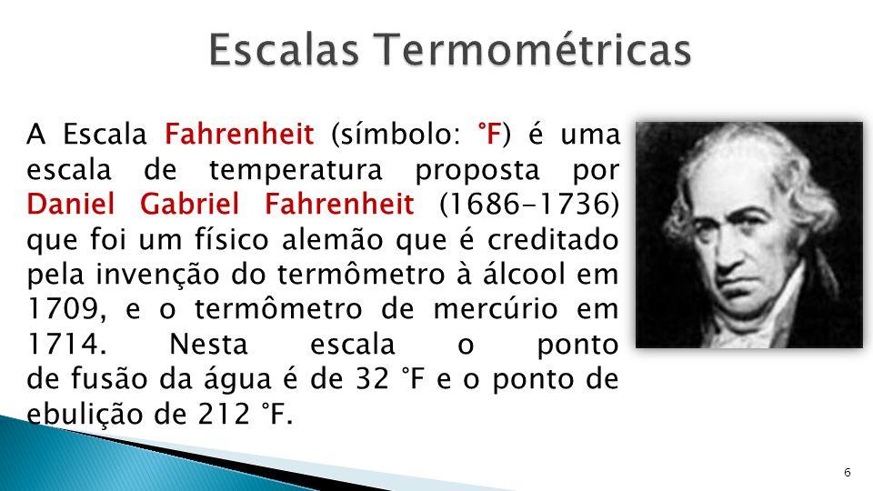 6 A Escala Fahrenheit (símbolo: °F) é uma escala de temperatura proposta por Daniel Gabriel Fahrenheit (1686-1736) que foi um físico alemão que é cred