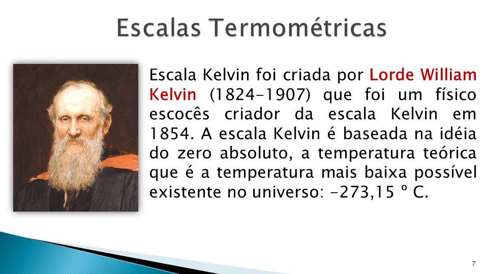 7 Escala Kelvin foi criada por Lorde William Kelvin (1824-1907) que foi um físico escocês criador da escala Kelvin em 1854. A escala Kelvin é baseada