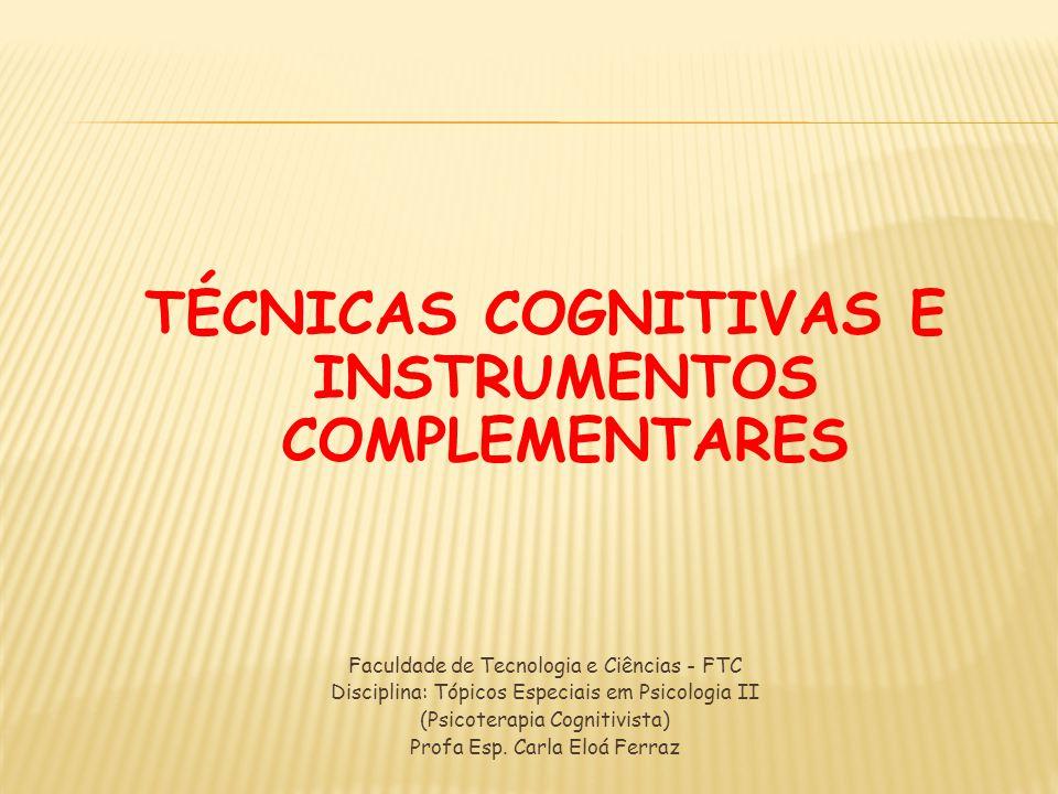 TÉCNICAS COGNITIVAS E INSTRUMENTOS COMPLEMENTARES Faculdade de Tecnologia e Ciências - FTC Disciplina: Tópicos Especiais em Psicologia II (Psicoterapi