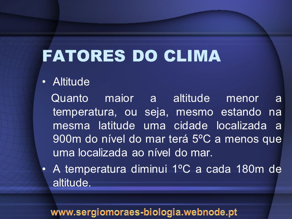 FATORES DO CLIMA Altitude Quanto maior a altitude menor a temperatura, ou seja, mesmo estando na mesma latitude uma cidade localizada a 900m do nível do mar terá 5ºC a menos que uma localizada ao nível do mar.