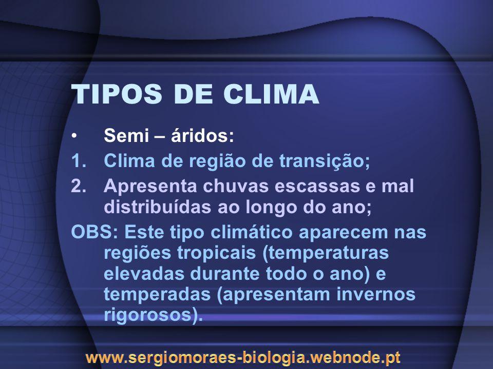 TIPOS DE CLIMA Semi – áridos: 1.Clima de região de transição; 2.Apresenta chuvas escassas e mal distribuídas ao longo do ano; OBS: Este tipo climático aparecem nas regiões tropicais (temperaturas elevadas durante todo o ano) e temperadas (apresentam invernos rigorosos).