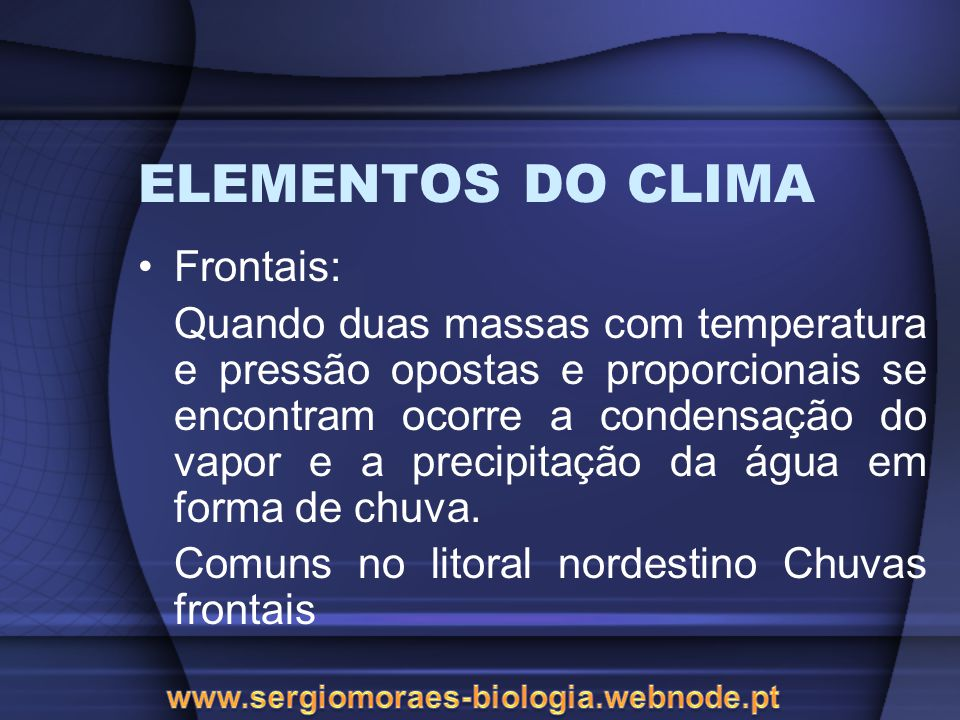 ELEMENTOS DO CLIMA Frontais: Quando duas massas com temperatura e pressão opostas e proporcionais se encontram ocorre a condensação do vapor e a precipitação da água em forma de chuva.