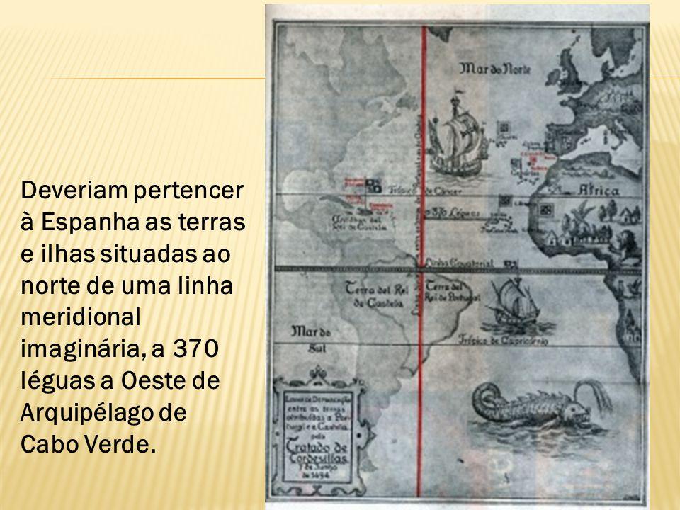 Deveriam pertencer à Espanha as terras e ilhas situadas ao norte de uma linha meridional imaginária, a 370 léguas a Oeste de Arquipélago de Cabo Verde