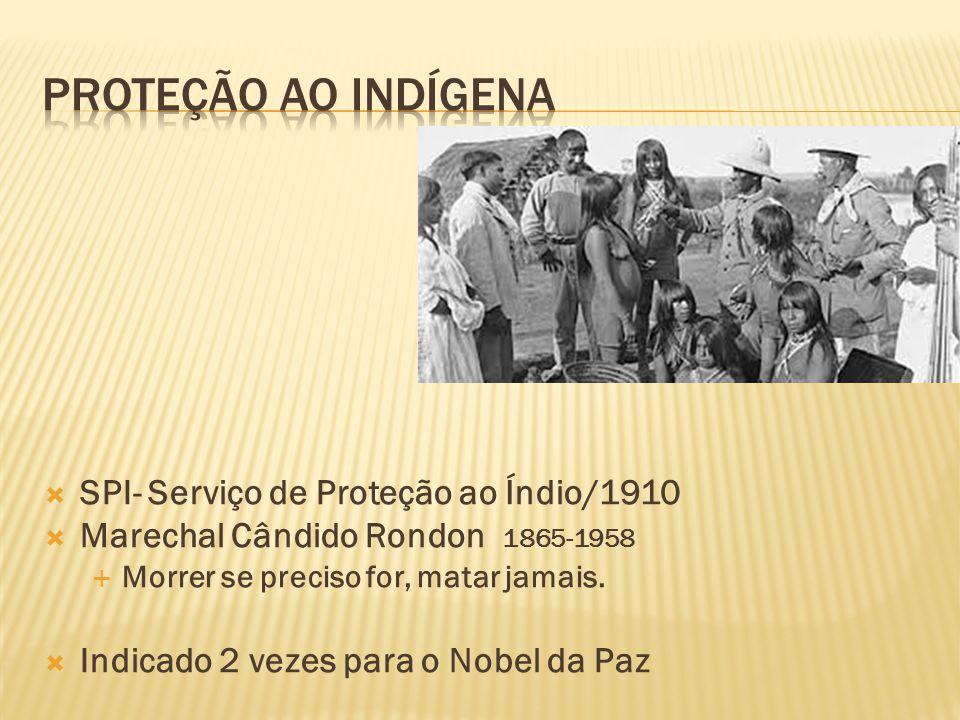 SPI- Serviço de Proteção ao Índio/1910 Marechal Cândido Rondon 1865-1958 Morrer se preciso for, matar jamais. Indicado 2 vezes para o Nobel da Paz