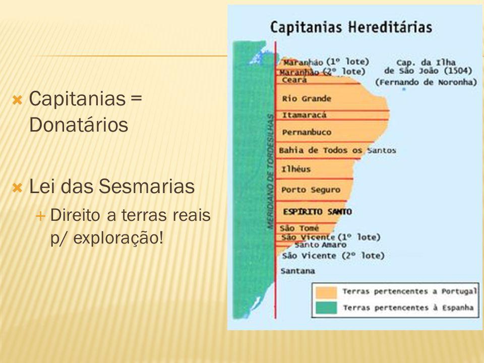 Capitanias = Donatários Lei das Sesmarias Direito a terras reais p/ exploração!