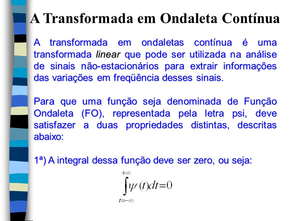A Transformada em Ondaleta Contínua A transformada em ondaletas contínua é uma transformada linear que pode ser utilizada na análise de sinais não-estacionários para extrair informações das variações em freqüência desses sinais.