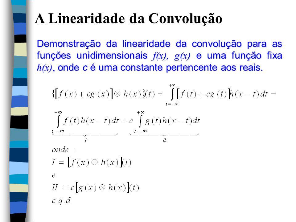 A Linearidade da Convolução Demonstração da linearidade da convolução para as funções unidimensionais f(x), g(x) e uma função fixa h(x), onde c é uma constante pertencente aos reais.