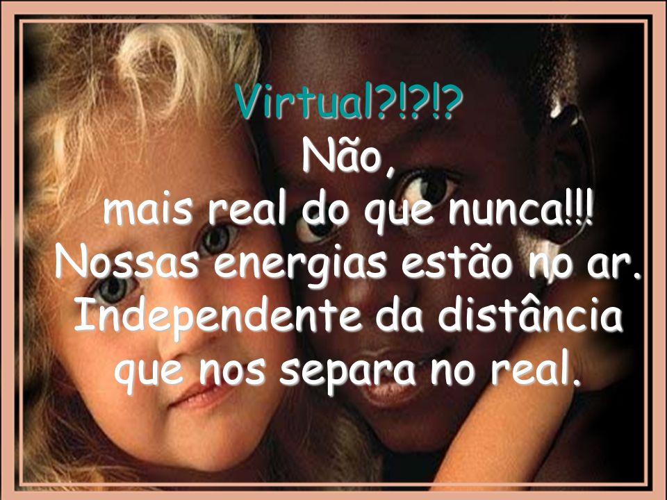Virtual?!?!.Não, mais real do que nunca!!. Nossas energias estão no ar.