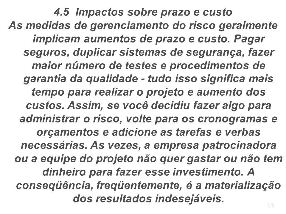 43 4.5 Impactos sobre prazo e custo As medidas de gerenciamento do risco geralmente implicam aumentos de prazo e custo. Pagar seguros, duplicar sistem