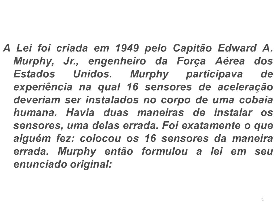 5 A Lei foi criada em 1949 pelo Capitão Edward A. Murphy, Jr., engenheiro da Força Aérea dos Estados Unidos. Murphy participava de experiência na qual