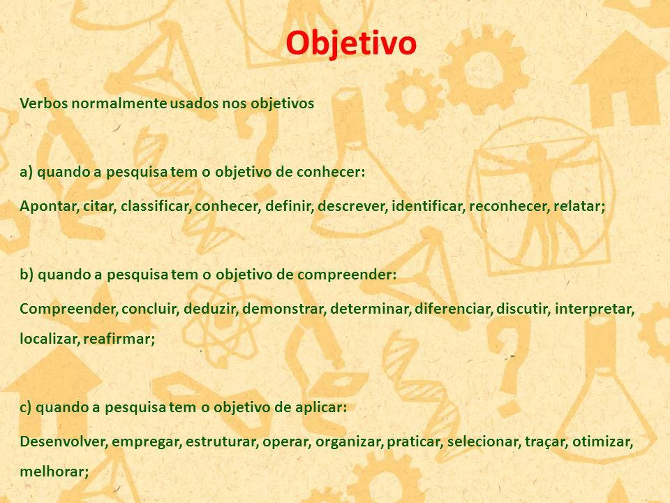 Verbos normalmente usados nos objetivos a) quando a pesquisa tem o objetivo de conhecer: Apontar, citar, classificar, conhecer, definir, descrever, id